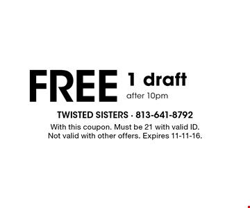 FREE 1 draft after 10pm. With this coupon. Must be 21 with valid ID. Not valid with other offers. Expires 11-11-16.