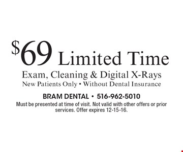 $69 Limited Time Exam, Cleaning & Digital X-Rays. New Patients Only. Without Dental Insurance. Must be presented at time of visit. Not valid with other offers or prior services. Offer expires 12-15-16.
