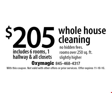 $205 whole house cleaning includes 6 rooms, 1 hallway & all closets. no hidden fees. rooms over 250 sq. ft.slightly higher. With this coupon. Not valid with other offers or prior services. Offer expires 11-18-16.