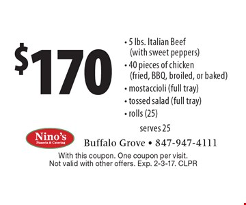 $170 - 5 lbs. Italian Beef (with sweet peppers) - 40 pieces of chicken (fried, BBQ, broiled, or baked) - mostaccioli (full tray) - tossed salad (full tray) - rolls (25) serves 25. With this coupon. One coupon per visit. Not valid with other offers. Exp. 2-3-17. CLPR