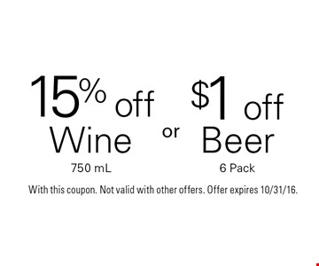 15%off Wine 750 mL or $1off Beer 6 Pack. With this coupon. Not valid with other offers. Offer expires 10/31/16.