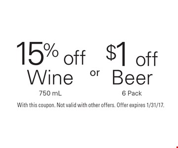 15%off Wine 750 mL or $1off Beer 6 Pack. With this coupon. Not valid with other offers. Offer expires 1/31/17.