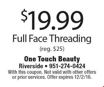 $19.99 Full Face Threading (reg. $25). With this coupon. Not valid with other offers or prior services. Offer expires 12/2/16.