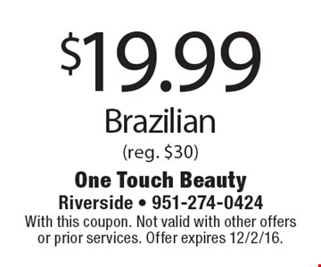 $19.99 Brazilian (reg. $30). With this coupon. Not valid with other offers or prior services. Offer expires 12/2/16.