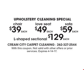 Upholstery Cleaning Special! Sofa $59 each. L-Shaped Sectional $129 each. Love Seat $49 each. Chair $39 each. With this coupon. Not validwith other offers or prior services. Exp.4-14-17.