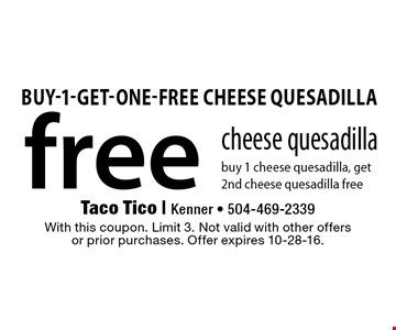 free cheese quesadilla buy 1 cheese quesadilla, get 2nd cheese quesadilla free. With this coupon. Limit 3. Not valid with other offersor prior purchases. Offer expires 10-28-16.