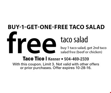 free taco salad buy 1 taco salad, get 2nd taco salad free (beef or chicken). With this coupon. Limit 3. Not valid with other offersor prior purchases. Offer expires 10-28-16.