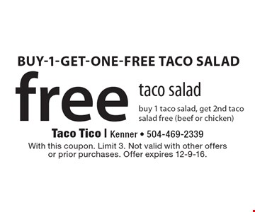 free taco salad buy 1 taco salad, get 2nd taco salad free (beef or chicken). With this coupon. Limit 3. Not valid with other offersor prior purchases. Offer expires 12-9-16.