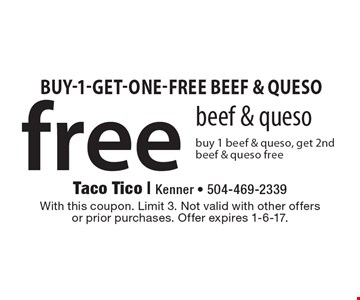 Free beef & queso. Buy 1 beef & queso, get 2nd beef & queso free. With this coupon. Limit 3. Not valid with other offers or prior purchases. Offer expires 1-6-17.