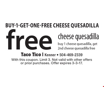 free cheese quesadilla buy 1 cheese quesadilla, get 2nd cheese quesadilla free. With this coupon. Limit 3. Not valid with other offersor prior purchases. Offer expires 3-3-17.