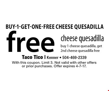 free cheese quesadilla buy 1 cheese quesadilla, get 2nd cheese quesadilla free. With this coupon. Limit 3. Not valid with other offersor prior purchases. Offer expires 4-7-17.