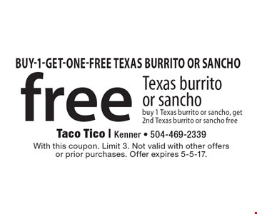 Free Texas burrito or sancho. Buy 1 Texas burrito or sancho, get 2nd Texas burrito or sancho free. With this coupon. Limit 3. Not valid with other offers or prior purchases. Offer expires 5-5-17.