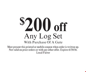$200 off Any Log Set With Purchase Of A Gate. Must present this printed or mobile coupon when order is written up. Not valid on prior orders or with any other offer. Expires 6/30/16. Local Flavor