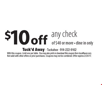 $10 off any check of $40 or more - dine in only. With this coupon. Limit one per table. You may also print or download this coupon from localflavor.com. Not valid with other offers or prior purchases. Coupons may not be combined. Offer expires 2/24/17.