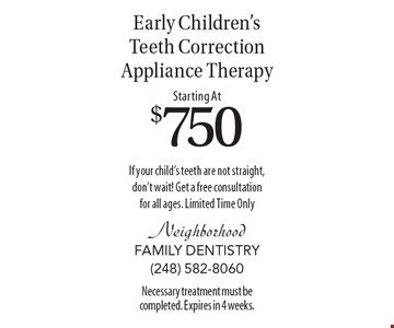 Starting At $750 Early Children's Teeth Correction Appliance Therapy If your child's teeth are not straight, don't wait! Get a free consultation for all ages. Limited Time Only. Necessary treatment must be completed. Expires in 4 weeks.