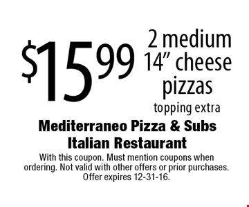 "$15.99 for 2 medium 14"" cheese pizzas. Topping extra. With this coupon. Must mention coupons when ordering. Not valid with other offers or prior purchases. Offer expires 12-31-16."