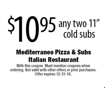 "$10.95 for  any two 11"" cold subs. With this coupon. Must mention coupons when ordering. Not valid with other offers or prior purchases. Offer expires 12-31-16."