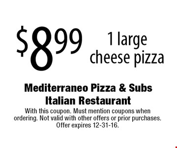$8.99 for 1 large cheese pizza. With this coupon. Must mention coupons when ordering. Not valid with other offers or prior purchases. Offer expires 12-31-16.