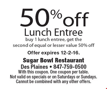 50%off Lunch Entree buy 1 lunch entree, get the second of equal or lesser value 50% off. With this coupon. One coupon per table. Not valid on specials or on Saturdays or Sundays. Cannot be combined with any other offers.Offer expires 12-2-16.