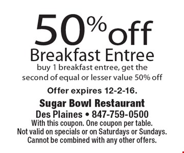 50%off Breakfast Entree buy 1 breakfast entree, get the second of equal or lesser value 50% off. With this coupon. One coupon per table. Not valid on specials or on Saturdays or Sundays. Cannot be combined with any other offers.Offer expires 12-2-16.