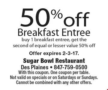50% off breakfast entree. Buy 1 breakfast entree, get the second of equal or lesser value 50% off. With this coupon. One coupon per table. Not valid on specials or on Saturdays or Sundays. Cannot be combined with any other offers. Offer expires 2-3-17.