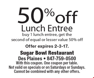 50% off lunch entree. Buy 1 lunch entree, get the second of equal or lesser value 50% off. With this coupon. One coupon per table. Not valid on specials or on Saturdays or Sundays. Cannot be combined with any other offers. Offer expires 2-3-17.