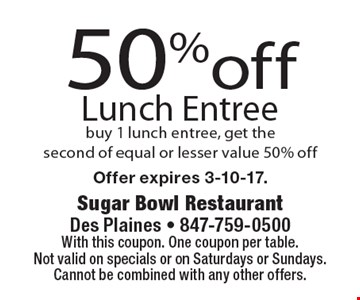 50% off Lunch Entree. Buy 1 lunch entree, get the second of equal or lesser value 50% off. With this coupon. One coupon per table. Not valid on specials or on Saturdays or Sundays. Cannot be combined with any other offers. Offer expires 3-10-17.