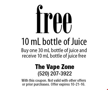 free 10 mL bottle of Juice Buy one 30 mL bottle of juice and receive 10 mL bottle of juice free. With this coupon. Not valid with other offers or prior purchases. Offer expires 10-21-16.