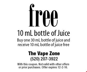 free 10 mL bottle of Juice Buy one 30 mL bottle of juice and receive 10 mL bottle of juice free. With this coupon. Not valid with other offers or prior purchases. Offer expires 12-2-16.