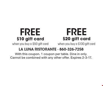 FREE $10 gift card when you buy a $50 gift card. FREE $20 gift card when you buy a $100 gift card. . With this coupon. 1 coupon per table. Dine in only. Cannot be combined with any other offer. Expires 2-3-17.