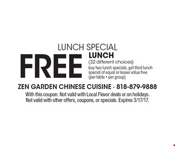 Lunch Special Free Lunch. (32 different choices) buy two lunch specials, get third lunch special of equal or lesser value free (per table - per group). With this coupon. Not valid with Local Flavor deals or on holidays. Not valid with other offers, coupons, or specials. Expires 3/17/17.