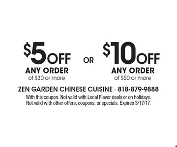 $5 OFF Any order of $30 or more OR $10 OFF Any order of $50 or more. With this coupon. Not valid with Local Flavor deals or on holidays. Not valid with other offers, coupons, or specials. Expires 3/17/17.