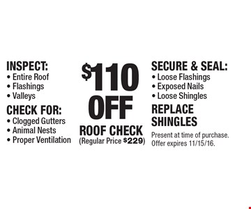 $110 off roof check (regular price $229). Inspect: entire roof, flashings, valleys. Check for: clogged gutters, animal nests, proper ventilation. Secure & seal: loose flashings, exposed nails, loose shingles. Replace shingles. Present at time of purchase. Offer expires 11/15/16.