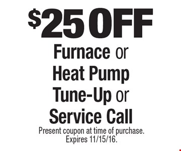 $25 off furnace or heat pump tune-up or service call. Present coupon at time of purchase. Expires 11/15/16.