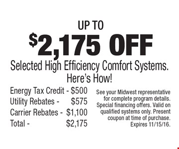 Up to $2,175 off selected high efficiency comfort systems. Here's how! Energy tax credit $500, utility rebates $575, carrier rebates $1,100. Total $2,175. See your Midwest representative for complete program details. Special financing offers. Valid on qualified systems only. Present coupon at time of purchase. Expires 11/15/16.
