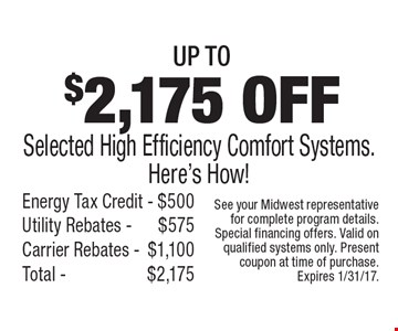 Up To $2,175off Selected High Efficiency Comfort Systems. Here's How! Energy Tax Credit -$500 Utility Rebates - $575 Carrier Rebates -$1,100 Total - $2,175. See your Midwest representative for complete program details. Special financing offers. Valid on qualified systems only. Present coupon at time of purchase. Expires 1/31/17.
