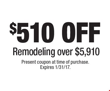 $510off Remodeling over $5,910. Present coupon at time of purchase. Expires 1/31/17.