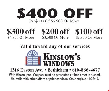 $100 off any project of $2,800 Or More. $200 off any project of $3,500. More. $300 off any project of $4,800 Or More OR $400 off any project of $5,900 Or More. Valid toward any of our services. With this coupon. Coupon must be presented at time order is placed.Not valid with other offers or prior services. Offer expires 11/25/16.