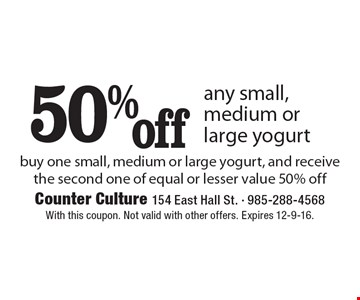 50% off any small, medium or large yogurt. Buy one small, medium or large yogurt, and receive the second one of equal or lesser value 50% off. With this coupon. Not valid with other offers. Expires 12-9-16.