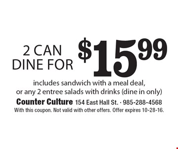 2 can dine for $15.99. Includes sandwich with a meal deal, or any 2 entree salads with drinks (dine in only). With this coupon. Not valid with other offers. Offer expires 10-28-16.