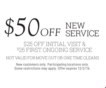 $50 off new service $25 Off initial Visit & $25 first ongoing service. Not valid for move out or one time cleans. New customers only. Participating locations only. Some restrictions may apply. Offer expires 12/2/16.