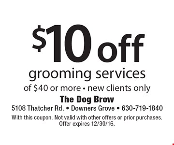 $10 off grooming services of $40 or more. New clients only. With this coupon. Not valid with other offers or prior purchases. Offer expires 12/30/16.