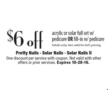 $6 off acrylic or solar full set w/ pedicure OR fill-in w/ pedicure. Adults only. Not valid for kid's pricing.  One discount per service with coupon. Not valid with other offers or prior services. Expires 10-28-16.