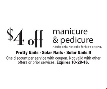 $4 off manicure & pedicure Adults only. Not valid for kid's pricing. One discount per service with coupon. Not valid with other offers or prior services. Expires 10-28-16.