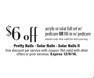 $6 off acrylic or solar full set w/ pedicure OR fill-in w/ pedicure Adults only. Not valid for kid's pricing. One discount per service with coupon. Not valid with other offers or prior services. Expires 12/9/16.