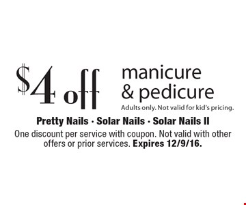 $4 off manicure & pedicure Adults only. Not valid for kid's pricing. One discount per service with coupon. Not valid with other offers or prior services. Expires 12/9/16.