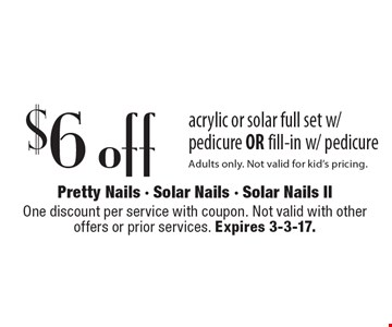 $6 off acrylic or solar full set w/ pedicure OR fill-in w/ pedicure Adults only. Not valid for kid's pricing. One discount per service with coupon. Not valid with other offers or prior services. Expires 3-3-17.