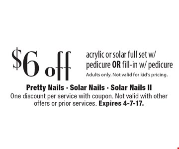 $6 off acrylic or solar full set w/ pedicure OR fill-in w/ pedicure. Adults only. Not valid for kid's pricing. One discount per service with coupon. Not valid with other offers or prior services. Expires 4-7-17.