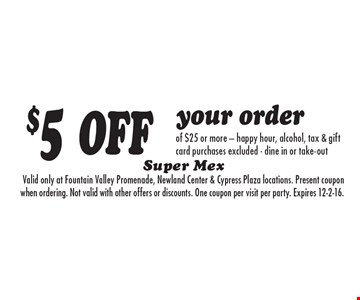 $5 OFF your order of $25 or more - happy hour, alcohol, tax & gift card purchases excluded - dine in or take-out.Valid only at Fountain Valley Promenade, Newland Center & Cypress Plaza locations. Present coupon when ordering. Not valid with other offers or discounts. One coupon per visit per party. Expires 12-2-16.