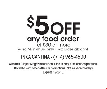 $5 Off any food order of $30 or more. Valid Mon-Thurs only. Excludes alcohol. With this Clipper Magazine coupon. Dine in only. One coupon per table. Not valid with other offers or promotions. Not valid on holidays. Expires 12-2-16.